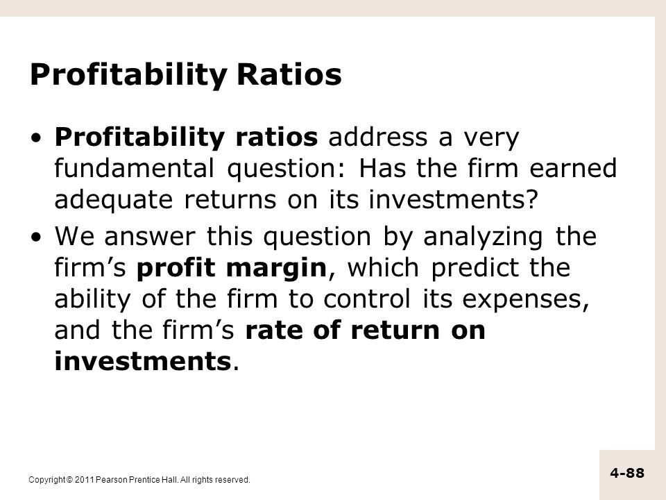 Copyright © 2011 Pearson Prentice Hall. All rights reserved. 4-88 Profitability Ratios Profitability ratios address a very fundamental question: Has t