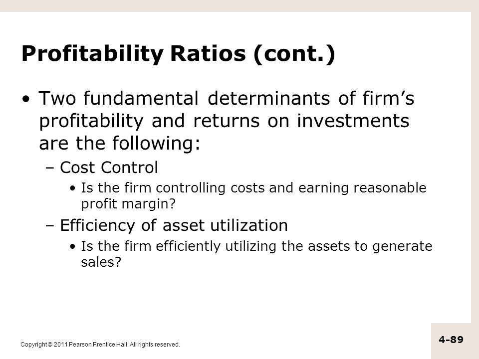 Copyright © 2011 Pearson Prentice Hall. All rights reserved. 4-89 Profitability Ratios (cont.) Two fundamental determinants of firm's profitability an