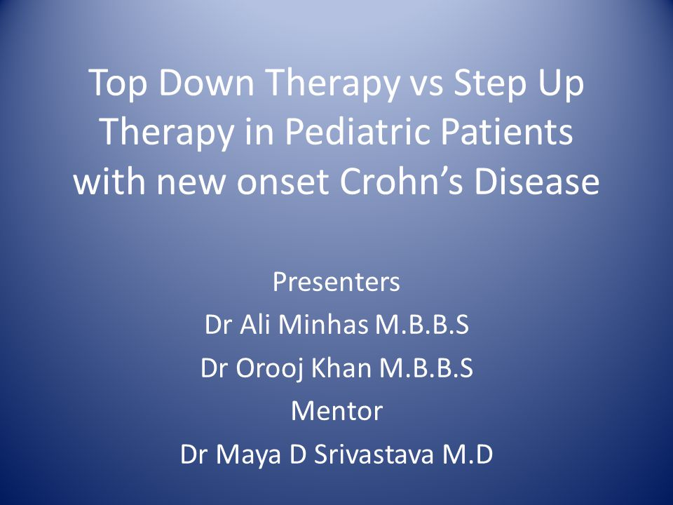 Top Down Therapy vs Step Up Therapy in Pediatric Patients with new onset Crohn's Disease Presenters Dr Ali Minhas M.B.B.S Dr Orooj Khan M.B.B.S Mentor Dr Maya D Srivastava M.D