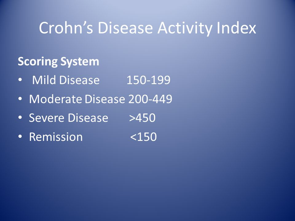 Crohn's Disease Activity Index Scoring System Mild Disease 150-199 Moderate Disease 200-449 Severe Disease >450 Remission <150