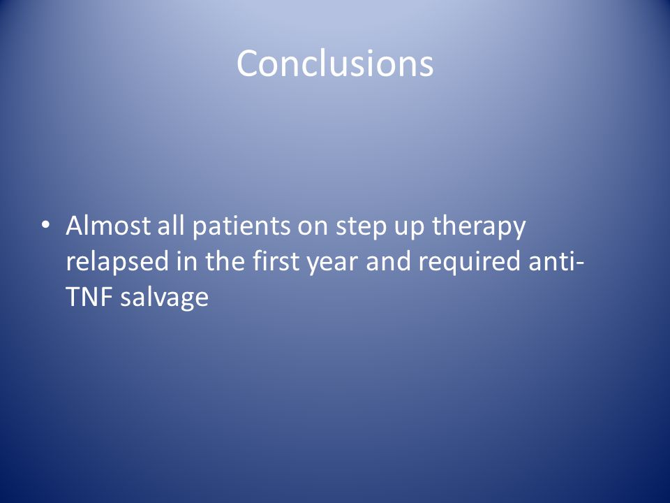 Conclusions Almost all patients on step up therapy relapsed in the first year and required anti- TNF salvage