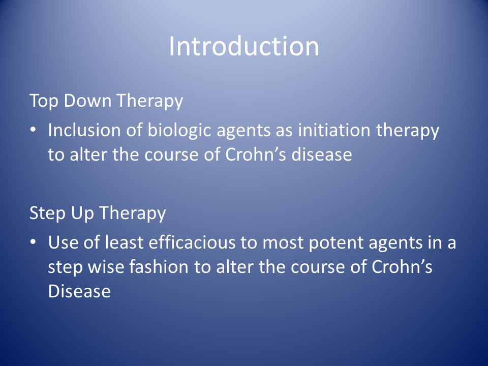 Introduction Top Down Therapy Inclusion of biologic agents as initiation therapy to alter the course of Crohn's disease Step Up Therapy Use of least efficacious to most potent agents in a step wise fashion to alter the course of Crohn's Disease