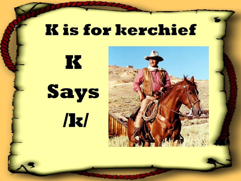 K is for kerchief K Says /k/