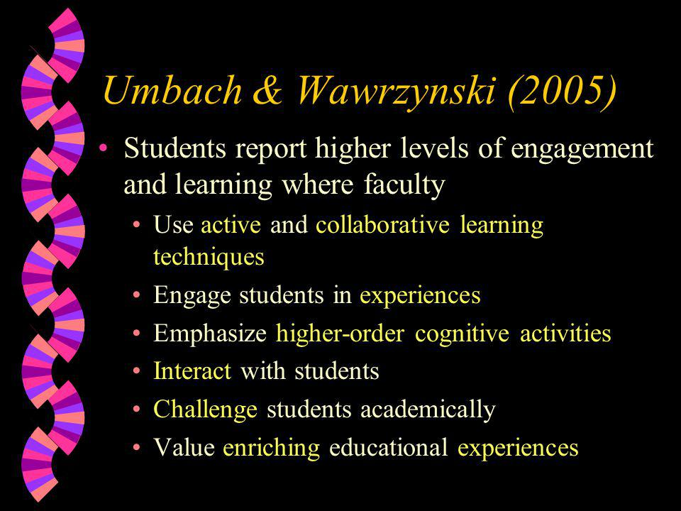 Umbach & Wawrzynski (2005) Students report higher levels of engagement and learning where faculty Use active and collaborative learning techniques Engage students in experiences Emphasize higher-order cognitive activities Interact with students Challenge students academically Value enriching educational experiences