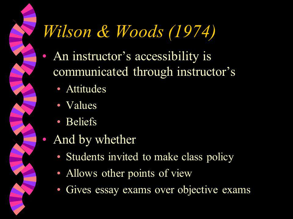 Wilson & Woods (1974) An instructor's accessibility is communicated through instructor's Attitudes Values Beliefs And by whether Students invited to make class policy Allows other points of view Gives essay exams over objective exams