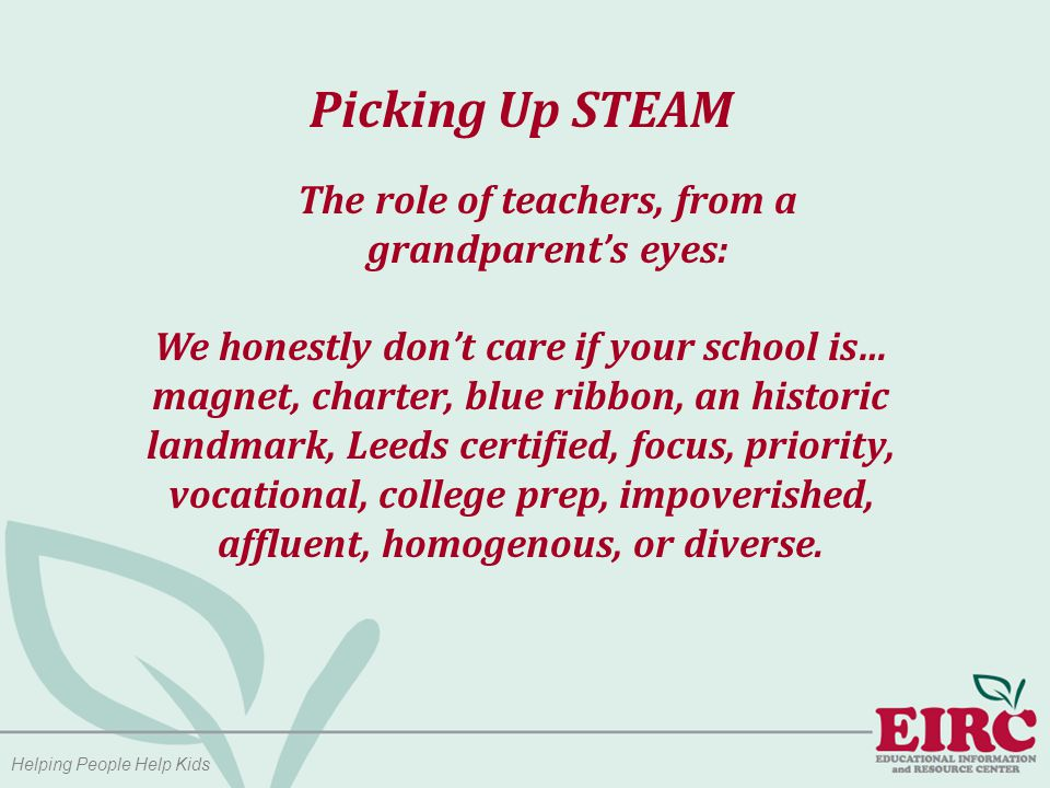 Helping People Help Kids Picking Up STEAM The role of teachers, from a grandparent's eyes: We honestly don't care if your school is… magnet, charter, blue ribbon, an historic landmark, Leeds certified, focus, priority, vocational, college prep, impoverished, affluent, homogenous, or diverse.