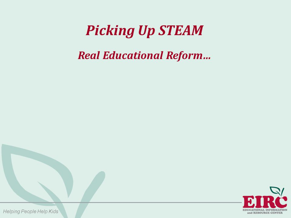 Helping People Help Kids Picking Up STEAM Current research is proving what most of us already know: - Sandra Ruppert, Director of the Arts Education Partnership  Students with high arts involvement performed better on standardized achievement tests than students with low arts involvement  An study of seventh grade boys in special education revealed use of the visual arts helped them become more sophisticated, less reluctant readers  What students learn in the arts may help them to master other subjects