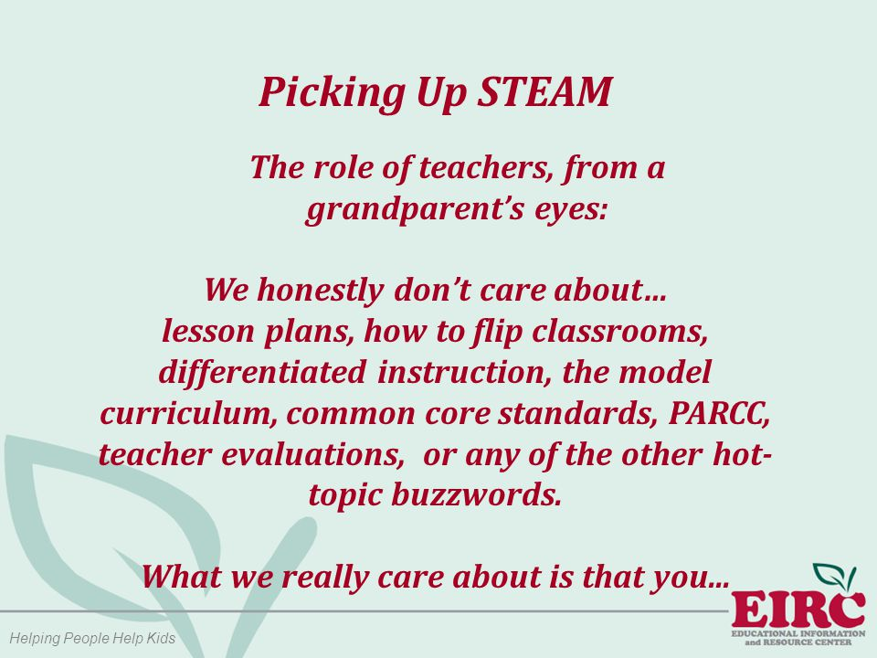 Helping People Help Kids Picking Up STEAM The role of teachers, from a grandparent's eyes: We honestly don't care about… lesson plans, how to flip classrooms, differentiated instruction, the model curriculum, common core standards, PARCC, teacher evaluations, or any of the other hot- topic buzzwords.