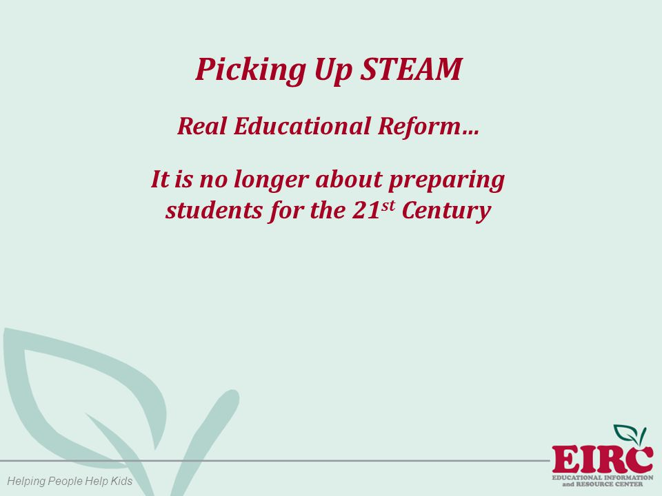 Helping People Help Kids Picking Up STEAM We are no longer preparing students for the 21 st century.