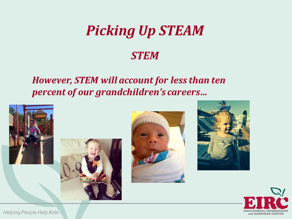 Helping People Help Kids Picking Up STEAM STEM However, STEM will account for less than ten percent of our grandchildren's careers…