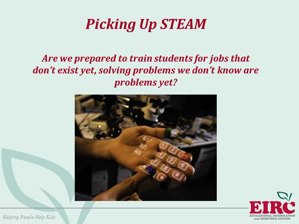 Helping People Help Kids Picking Up STEAM Are we prepared to train students for jobs that don't exist yet, solving problems we don't know are problems yet