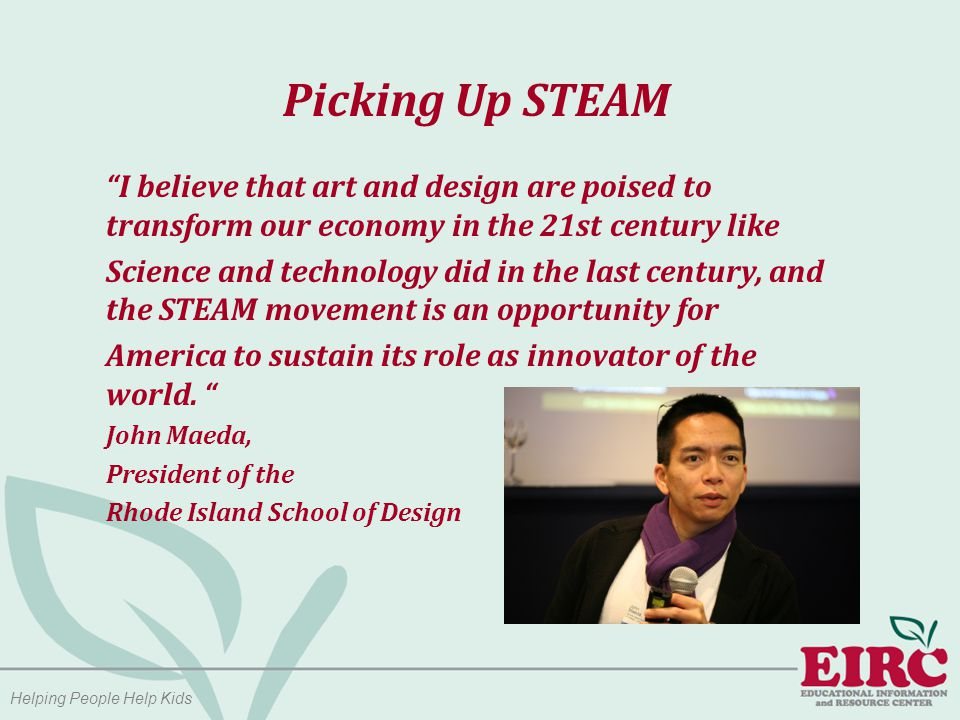 Helping People Help Kids Picking Up STEAM I believe that art and design are poised to transform our economy in the 21st century like Science and technology did in the last century, and the STEAM movement is an opportunity for America to sustain its role as innovator of the world.