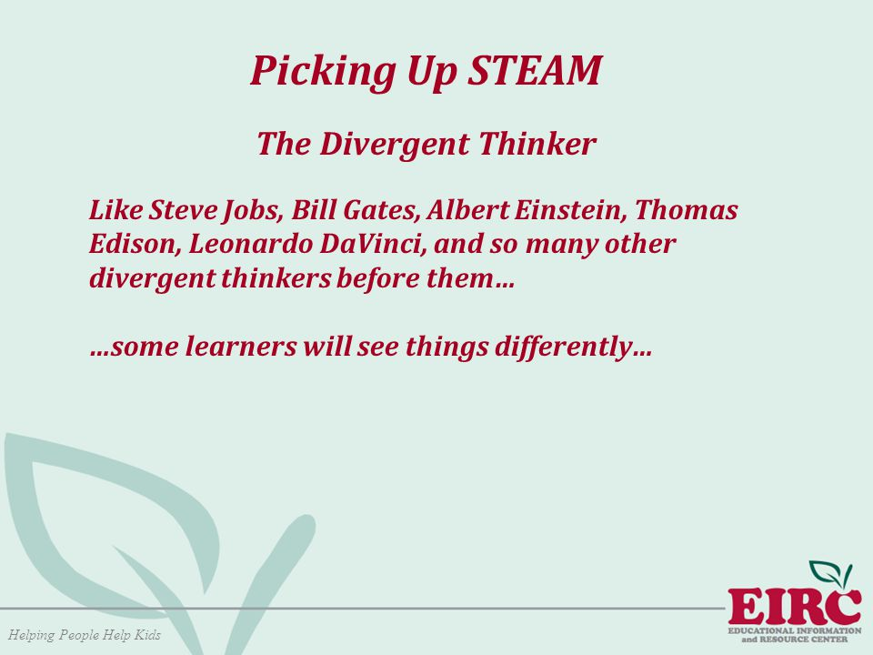Helping People Help Kids Picking Up STEAM The Divergent Thinker Like Steve Jobs, Bill Gates, Albert Einstein, Thomas Edison, Leonardo DaVinci, and so many other divergent thinkers before them… …some learners will see things differently…