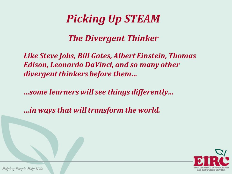 Helping People Help Kids Picking Up STEAM The Divergent Thinker Like Steve Jobs, Bill Gates, Albert Einstein, Thomas Edison, Leonardo DaVinci, and so many other divergent thinkers before them… …some learners will see things differently… …in ways that will transform the world.