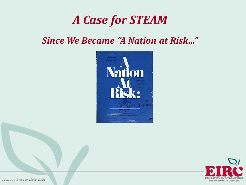Helping People Help Kids A Case for STEAM Since We Became A Nation at Risk…