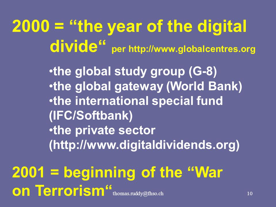 thomas.ruddy@fhso.ch10 2000 = the year of the digital divide per http://www.globalcentres.org the global study group (G-8) the global gateway (World Bank) the international special fund (IFC/Softbank) the private sector (http://www.digitaldividends.org) 2001 = beginning of the War on Terrorism