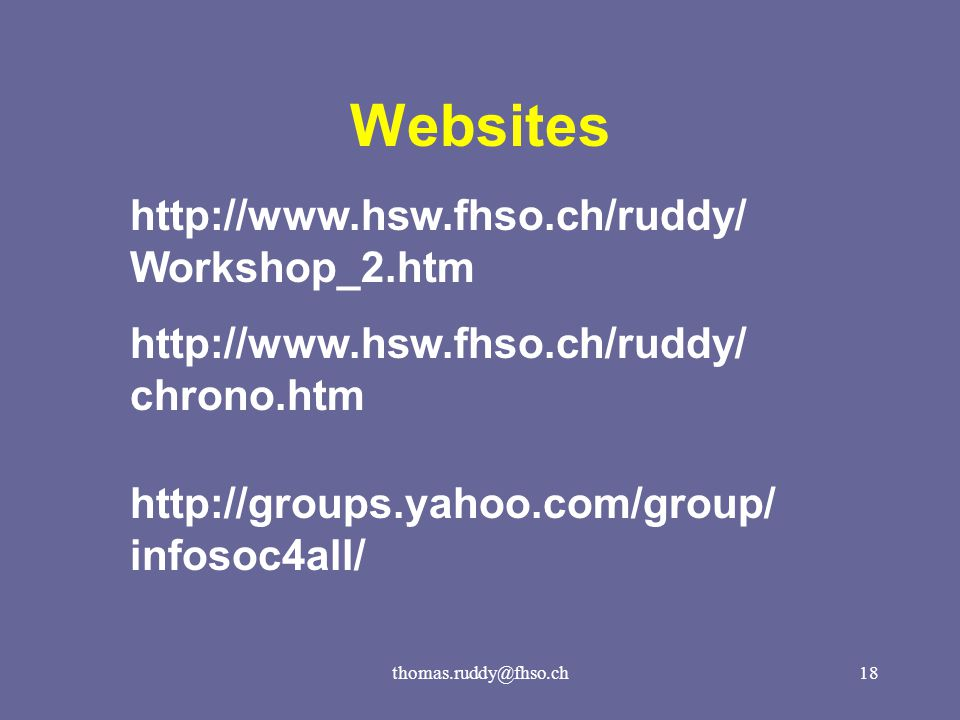 thomas.ruddy@fhso.ch18 Websites http://www.hsw.fhso.ch/ruddy/ Workshop_2.htm http://www.hsw.fhso.ch/ruddy/ chrono.htm http://groups.yahoo.com/group/ infosoc4all/
