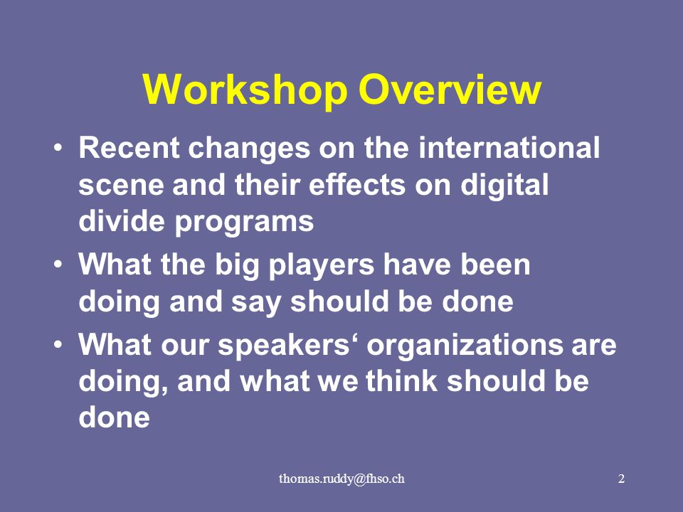 thomas.ruddy@fhso.ch2 Workshop Overview Recent changes on the international scene and their effects on digital divide programs What the big players have been doing and say should be done What our speakers' organizations are doing, and what we think should be done