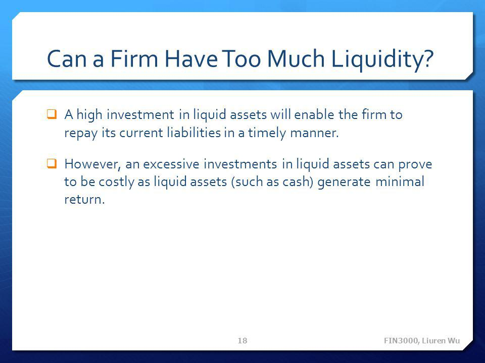 Can a Firm Have Too Much Liquidity?  A high investment in liquid assets will enable the firm to repay its current liabilities in a timely manner.  H