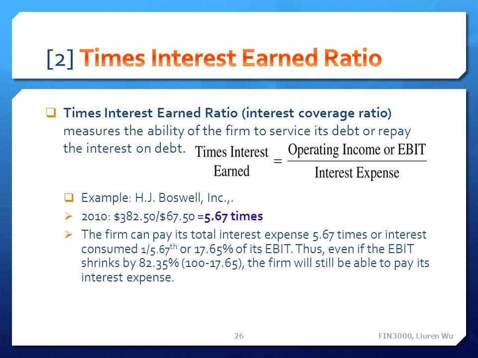  Times Interest Earned Ratio (interest coverage ratio) measures the ability of the firm to service its debt or repay the interest on debt.  Example: