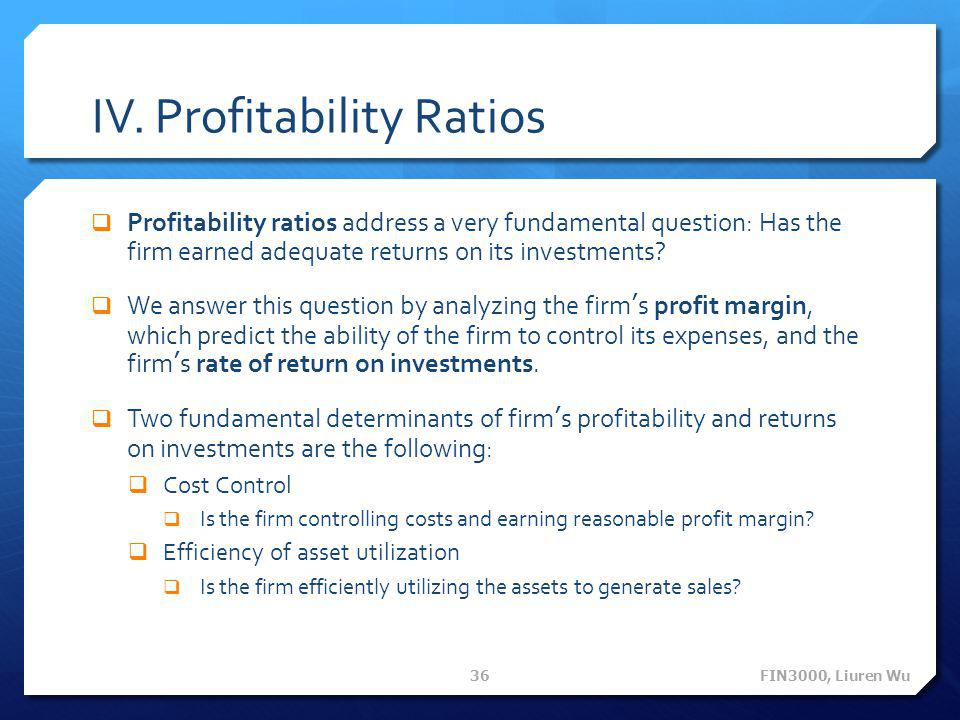 IV. Profitability Ratios  Profitability ratios address a very fundamental question: Has the firm earned adequate returns on its investments?  We ans