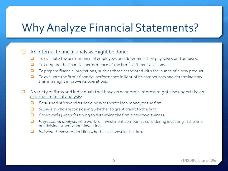 Why Analyze Financial Statements?  An internal financial analysis might be done:  To evaluate the performance of employees and determine their pay r