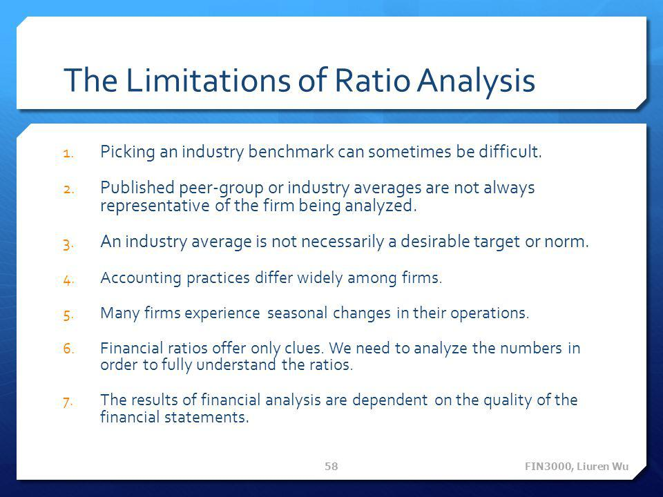 The Limitations of Ratio Analysis 1. Picking an industry benchmark can sometimes be difficult. 2. Published peer-group or industry averages are not al