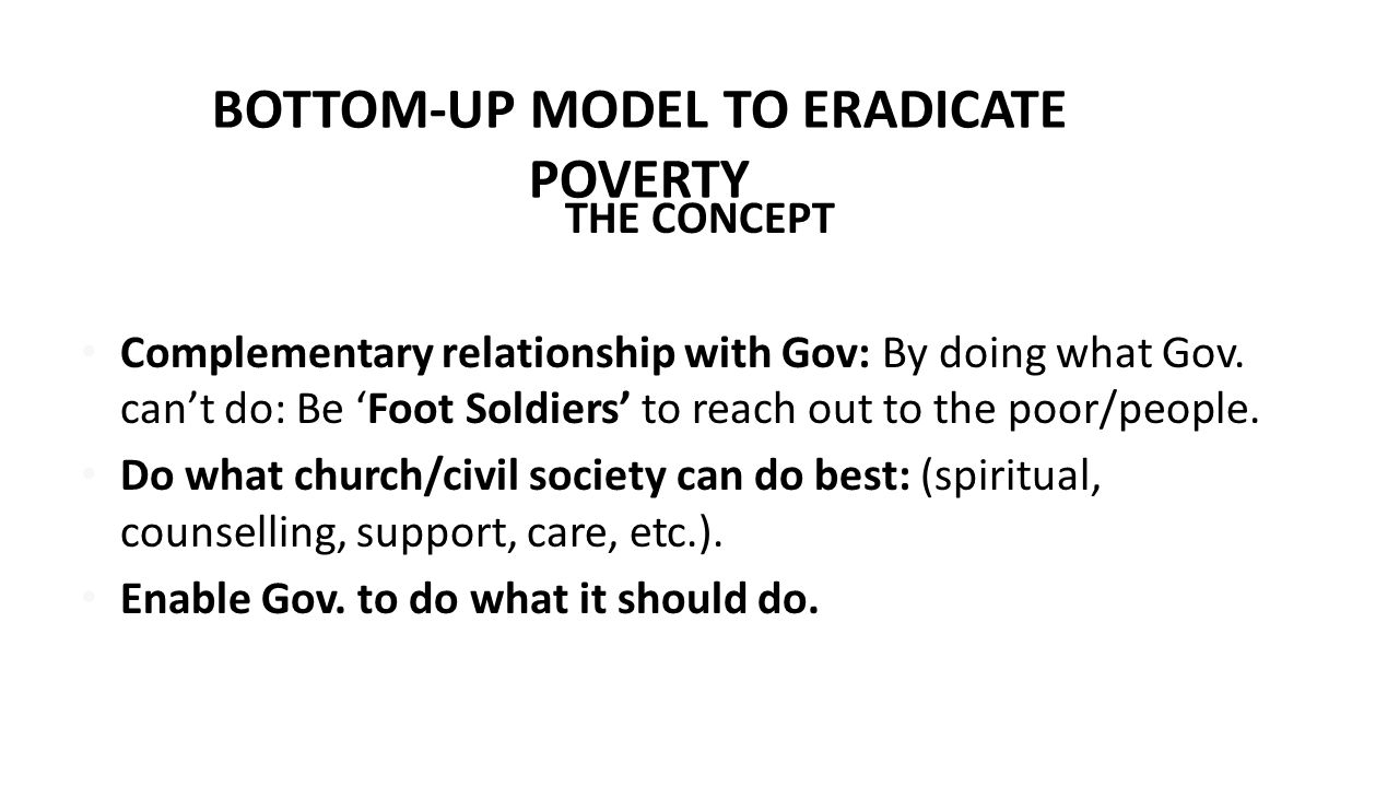 BOTTOM-UP MODEL TO ERADICATE POVERTY THE CONCEPT Complementary relationship with Gov: By doing what Gov. can't do: Be 'Foot Soldiers' to reach out to