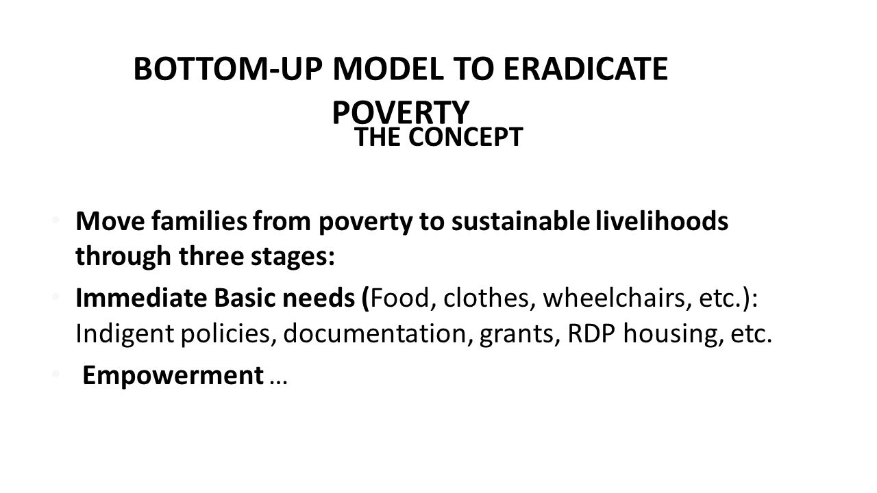 BOTTOM-UP MODEL TO ERADICATE POVERTY THE CONCEPT Move families from poverty to sustainable livelihoods through three stages: Immediate Basic needs (Fo