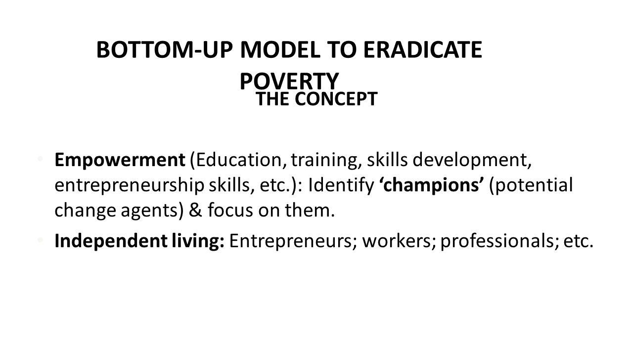 BOTTOM-UP MODEL TO ERADICATE POVERTY THE CONCEPT Empowerment (Education, training, skills development, entrepreneurship skills, etc.): Identify 'champions' (potential change agents) & focus on them.