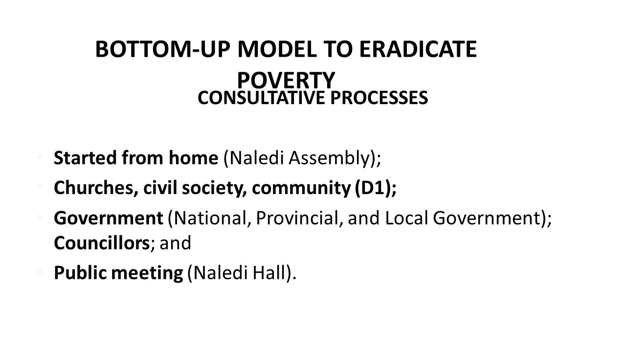 BOTTOM-UP MODEL TO ERADICATE POVERTY CONSULTATIVE PROCESSES Started from home (Naledi Assembly); Churches, civil society, community (D1); Government (National, Provincial, and Local Government); Councillors; and Public meeting (Naledi Hall).