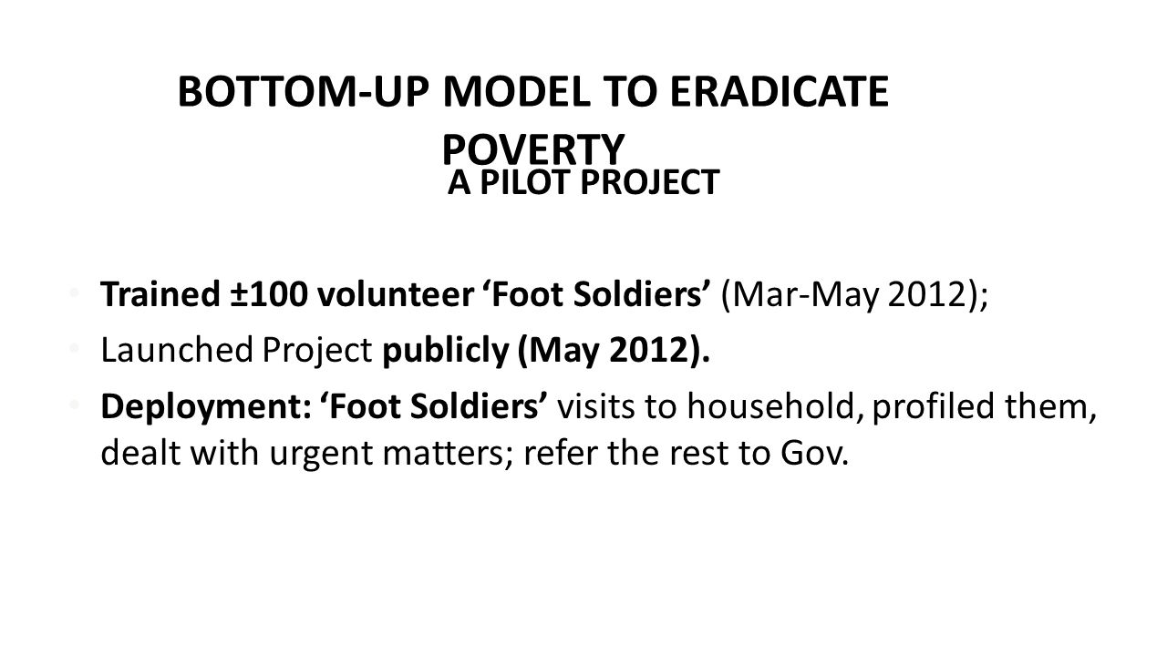 BOTTOM-UP MODEL TO ERADICATE POVERTY A PILOT PROJECT Trained ±100 volunteer 'Foot Soldiers' (Mar-May 2012); Launched Project publicly (May 2012).