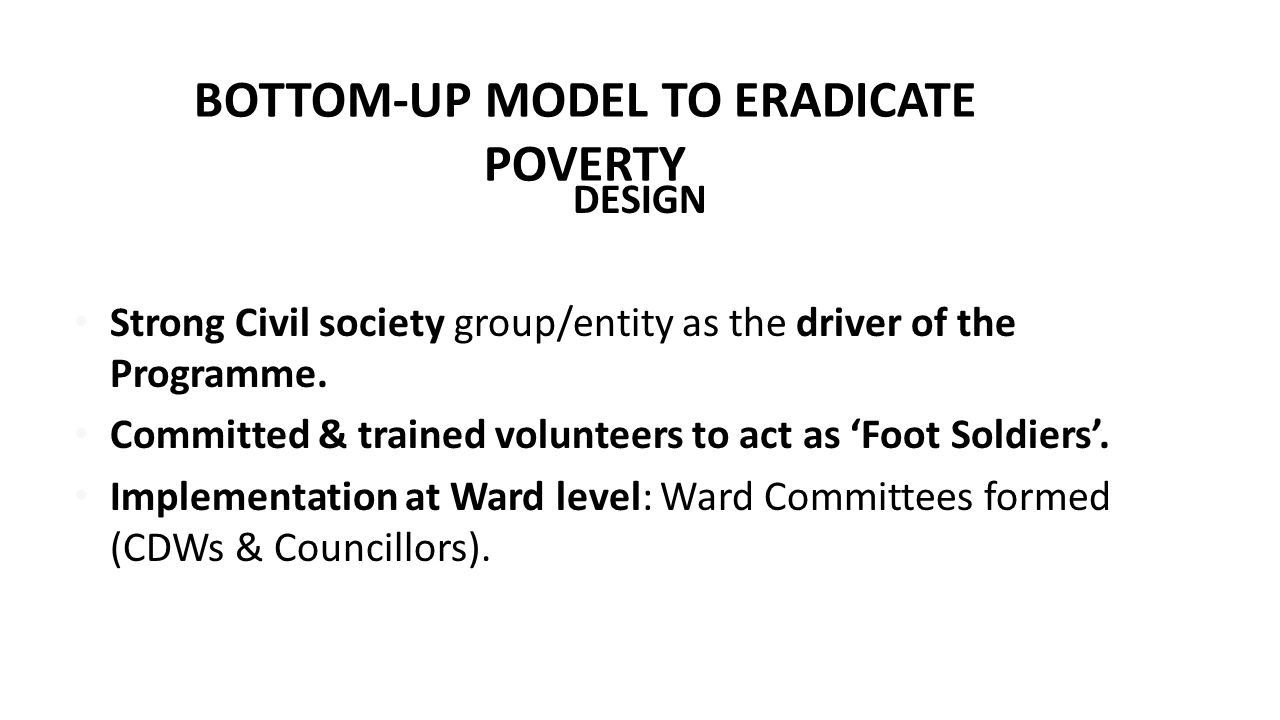 BOTTOM-UP MODEL TO ERADICATE POVERTY DESIGN Strong Civil society group/entity as the driver of the Programme.