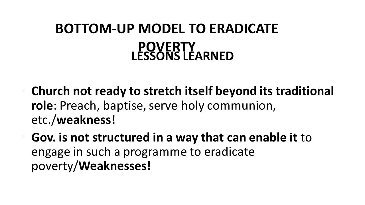 BOTTOM-UP MODEL TO ERADICATE POVERTY LESSONS LEARNED Church not ready to stretch itself beyond its traditional role: Preach, baptise, serve holy commu