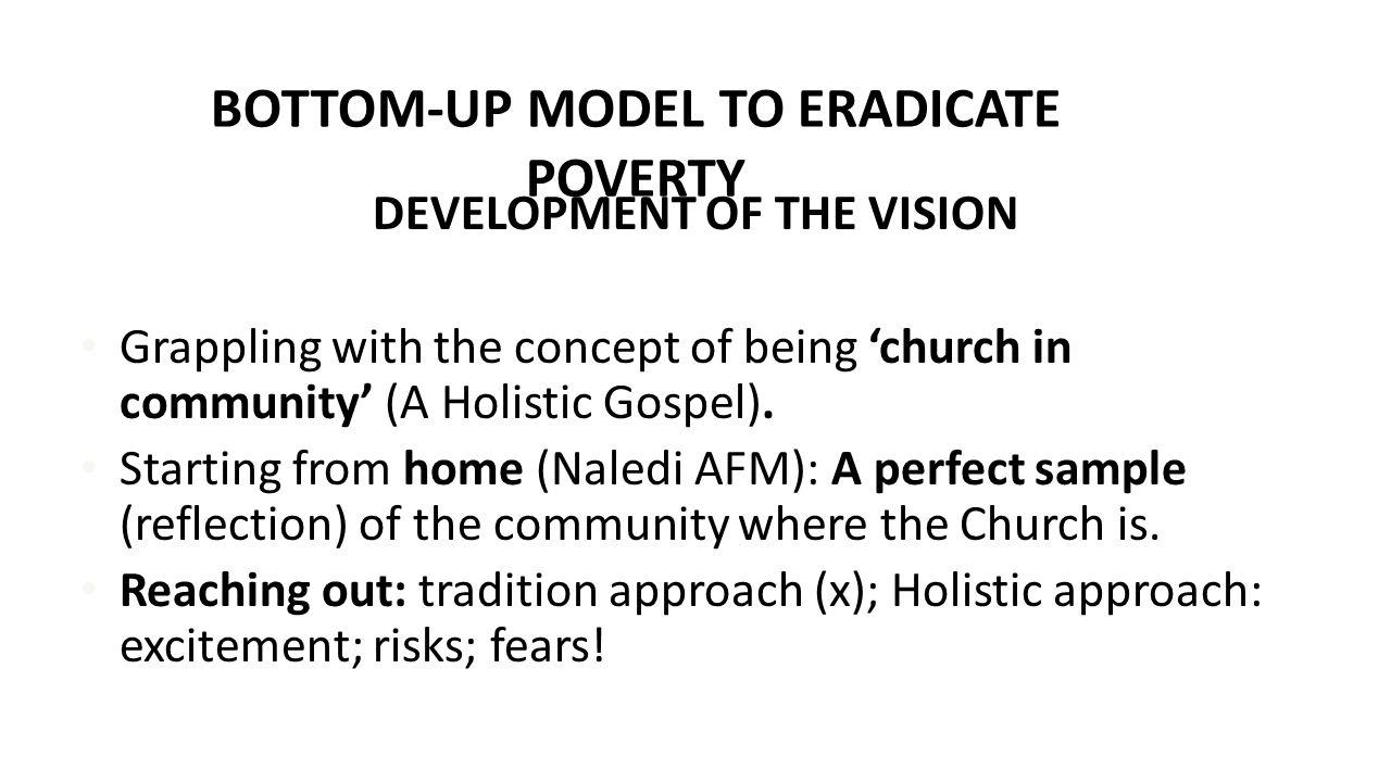 BOTTOM-UP MODEL TO ERADICATE POVERTY DEVELOPMENT OF THE VISION Grappling with the concept of being 'church in community' (A Holistic Gospel). Starting