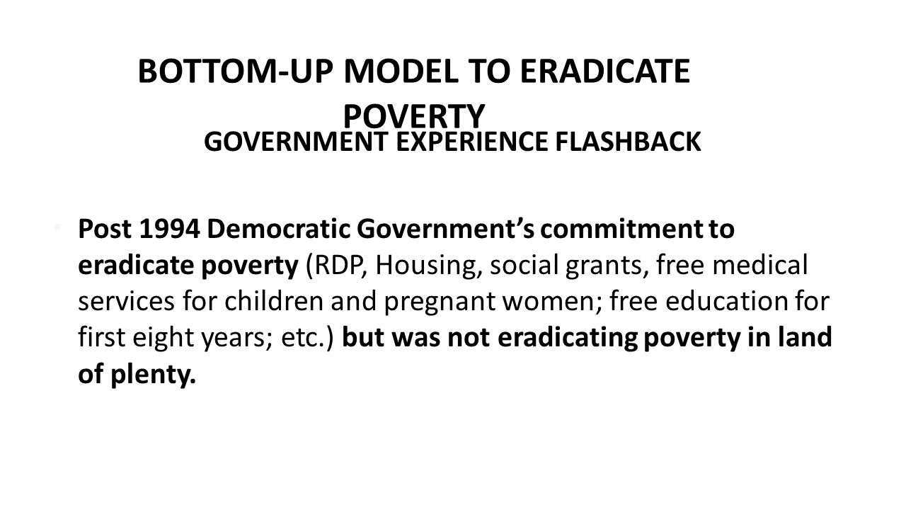 BOTTOM-UP MODEL TO ERADICATE POVERTY GOVERNMENT EXPERIENCE FLASHBACK Post 1994 Democratic Government's commitment to eradicate poverty (RDP, Housing,