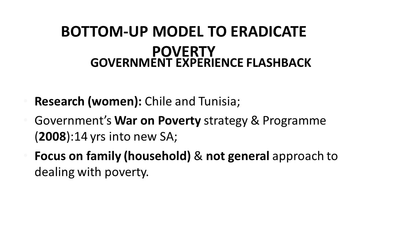 BOTTOM-UP MODEL TO ERADICATE POVERTY GOVERNMENT EXPERIENCE FLASHBACK Research (women): Chile and Tunisia; Government's War on Poverty strategy & Programme (2008):14 yrs into new SA; Focus on family (household) & not general approach to dealing with poverty.