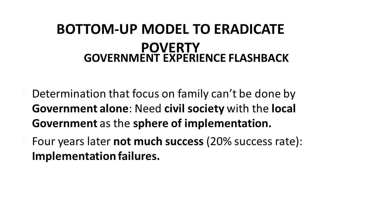 BOTTOM-UP MODEL TO ERADICATE POVERTY GOVERNMENT CHALLENGE Reality: Gap between 'good' Government policies & intentions and capacity/ability to implement (management; skills; technical expertise; appointments; corruption; etc.