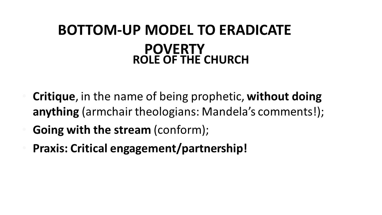 BOTTOM-UP MODEL TO ERADICATE POVERTY A RENEWAL PROGRAMME Change the way the Church thinks about God and about itself & its role; Change the way in which Government thinks about itself and its functions/role.