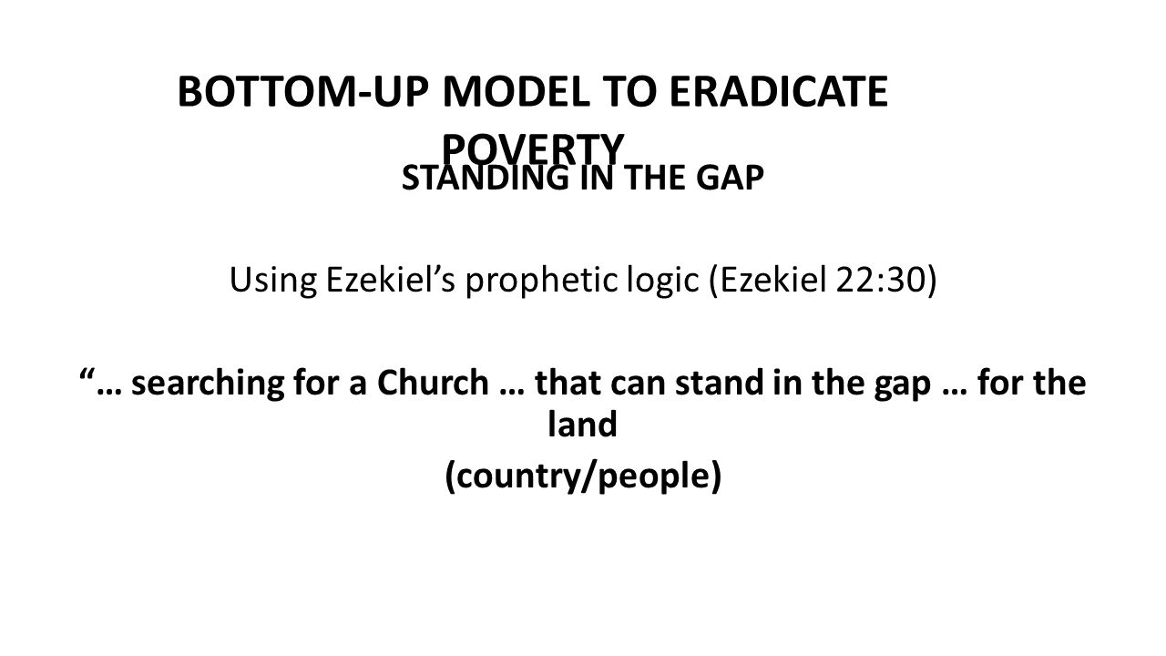 "BOTTOM-UP MODEL TO ERADICATE POVERTY STANDING IN THE GAP Using Ezekiel's prophetic logic (Ezekiel 22:30) ""… searching for a Church … that can stand in"