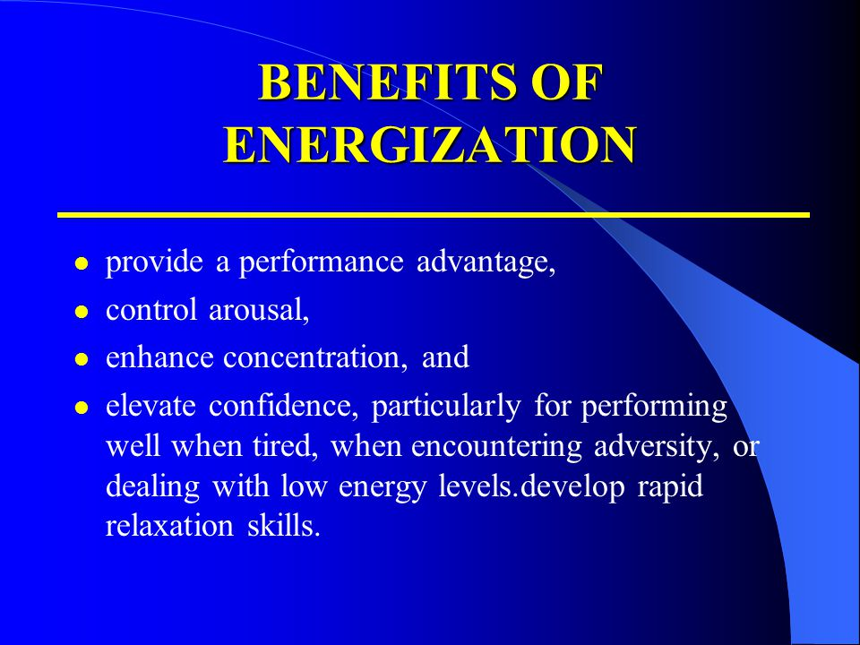 BENEFITS OF ENERGIZATION provide a performance advantage, control arousal, enhance concentration, and elevate confidence, particularly for performing