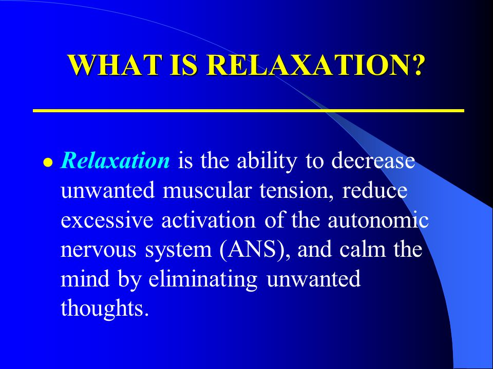 WHAT IS RELAXATION? Relaxation is the ability to decrease unwanted muscular tension, reduce excessive activation of the autonomic nervous system (ANS)
