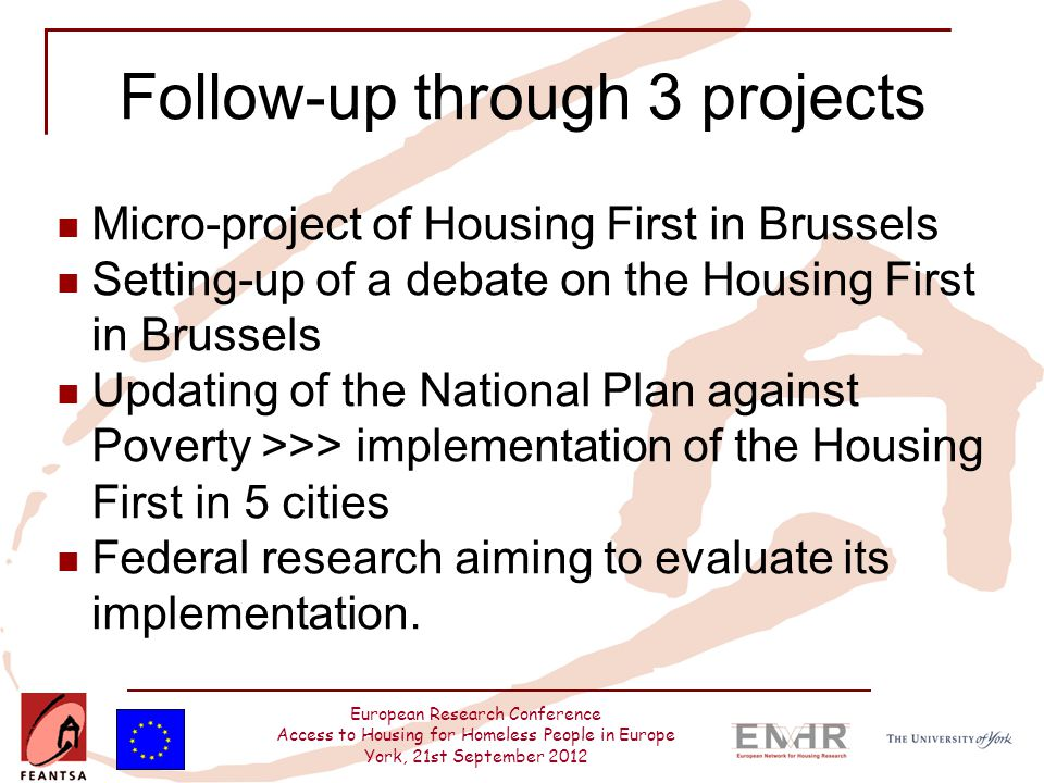 European Research Conference Access to Housing for Homeless People in Europe York, 21st September 2012 Follow-up through 3 projects Micro-project of Housing First in Brussels Setting-up of a debate on the Housing First in Brussels Updating of the National Plan against Poverty >>> implementation of the Housing First in 5 cities Federal research aiming to evaluate its implementation.