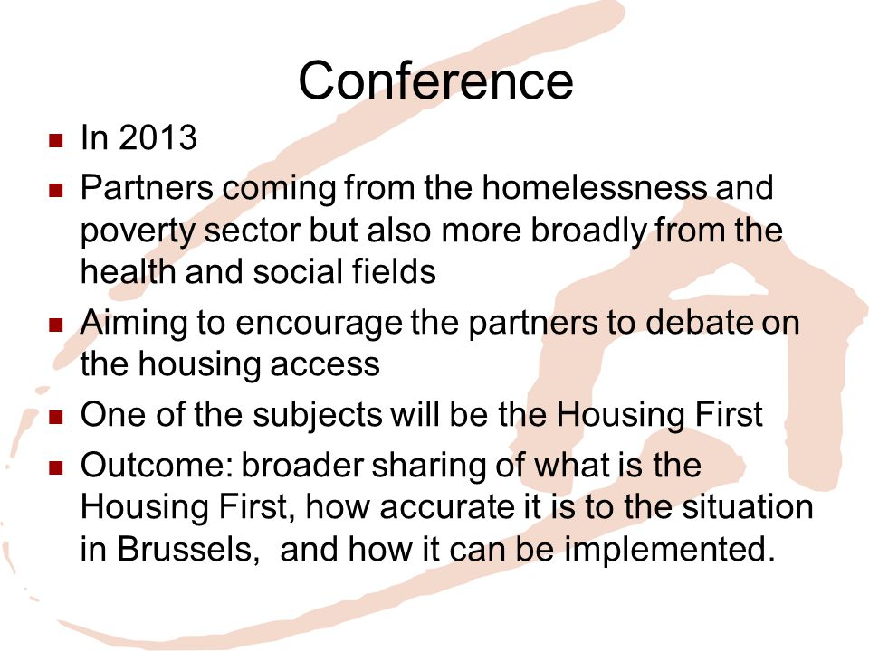 Conference In 2013 Partners coming from the homelessness and poverty sector but also more broadly from the health and social fields Aiming to encourage the partners to debate on the housing access One of the subjects will be the Housing First Outcome: broader sharing of what is the Housing First, how accurate it is to the situation in Brussels, and how it can be implemented.