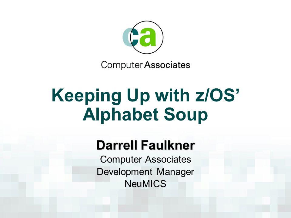 Keeping Up with z/OS' Alphabet Soup Darrell Faulkner Computer Associates Development Manager NeuMICS