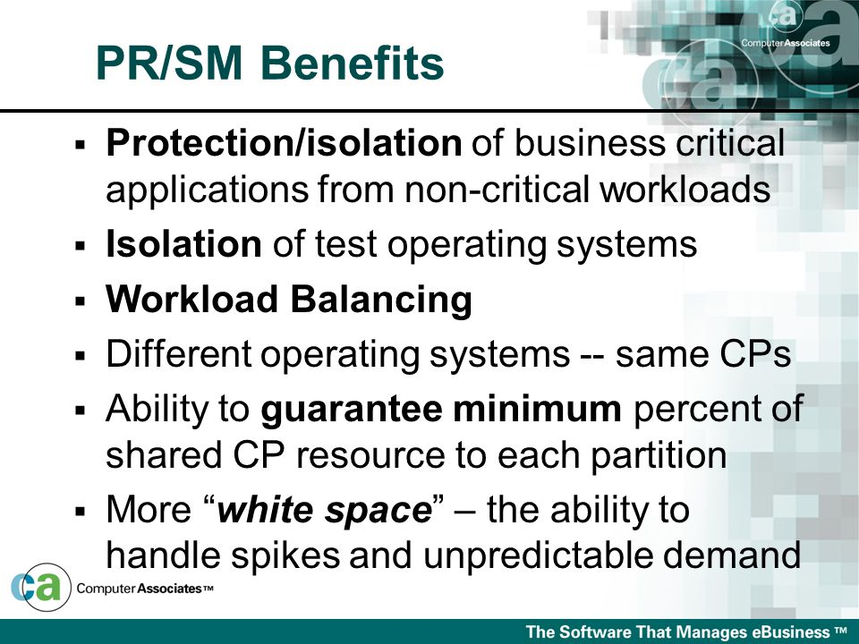  Protection/isolation of business critical applications from non-critical workloads  Isolation of test operating systems  Workload Balancing  Different operating systems -- same CPs  Ability to guarantee minimum percent of shared CP resource to each partition  More white space – the ability to handle spikes and unpredictable demand PR/SM Benefits
