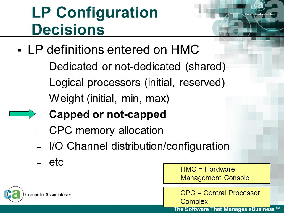  LP definitions entered on HMC – Dedicated or not-dedicated (shared) – Logical processors (initial, reserved) – Weight (initial, min, max) – Capped or not-capped – CPC memory allocation – I/O Channel distribution/configuration – etc HMC = Hardware Management Console CPC = Central Processor Complex LP Configuration Decisions