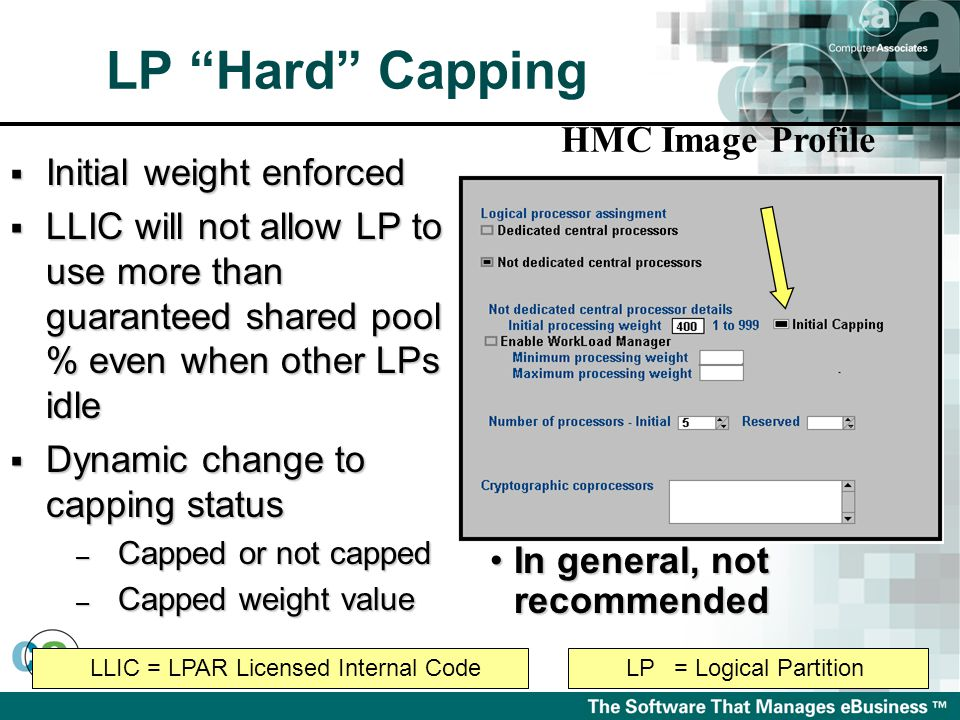 HMC Image Profile  Initial weight enforced  LLIC will not allow LP to use more than guaranteed shared pool % even when other LPs idle  Dynamic change to capping status – Capped or not capped – Capped weight value In general, not recommendedIn general, not recommended LLIC = LPAR Licensed Internal CodeLP= Logical Partition LP Hard Capping