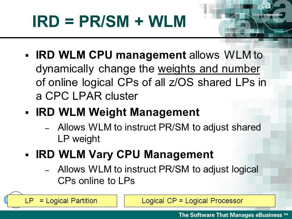  IRD WLM CPU management allows WLM to dynamically change the weights and number of online logical CPs of all z/OS shared LPs in a CPC LPAR cluster  IRD WLM Weight Management – Allows WLM to instruct PR/SM to adjust shared LP weight  IRD WLM Vary CPU Management – Allows WLM to instruct PR/SM to adjust logical CPs online to LPs Logical CP = Logical ProcessorLP= Logical Partition IRD = PR/SM + WLM