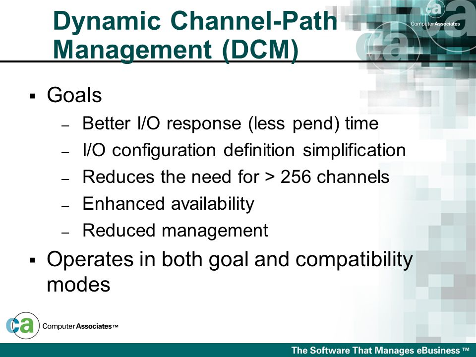  Goals – Better I/O response (less pend) time – I/O configuration definition simplification – Reduces the need for > 256 channels – Enhanced availability – Reduced management  Operates in both goal and compatibility modes Dynamic Channel-Path Management (DCM)